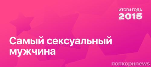Итоги года 2015 по версии ПОПКОРНNews: Самый сексуальный мужчина