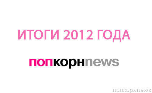 Итоги года 2012 по версии попкорнnews