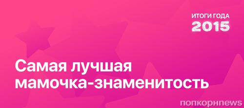 Итоги года 2015 по версии ПОПКОРНNews: Самая лучшая мамочка-знаменитость