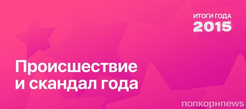 Итоги года 2015 по версии ПОПКОРНNews: Происшествие и скандал года