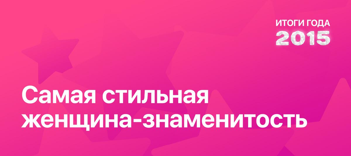 Итоги года 2015 по версии ПОПКОРНNews: Самая стильная женщина-знаменитость