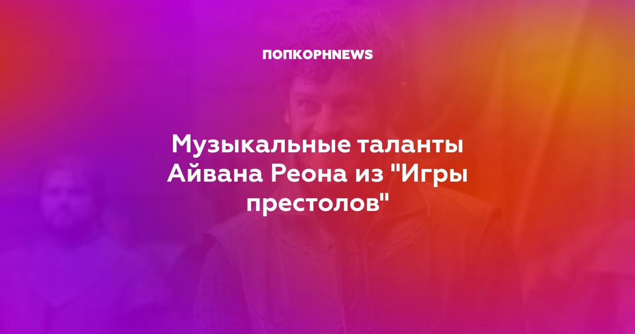 """Музыкальные таланты Айвана Реона из """"Игры престолов"""""""