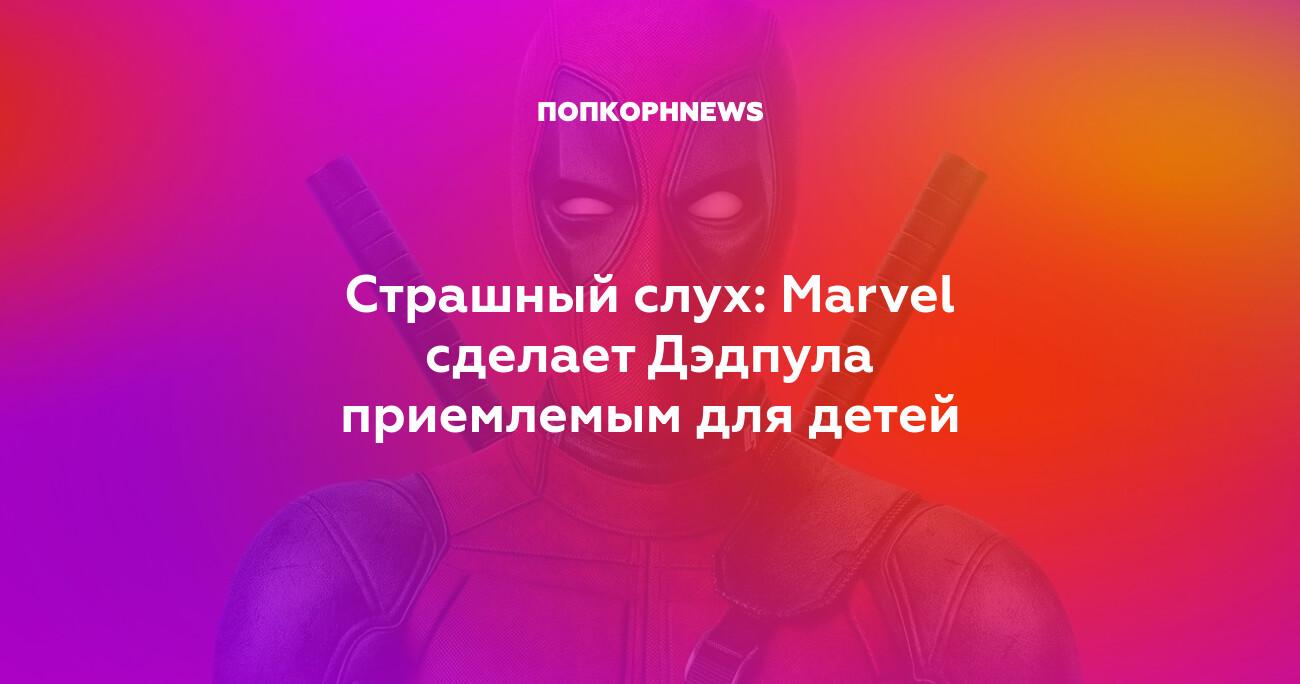 Страшный слух: Marvel сделает Дэдпула приемлемым для детей