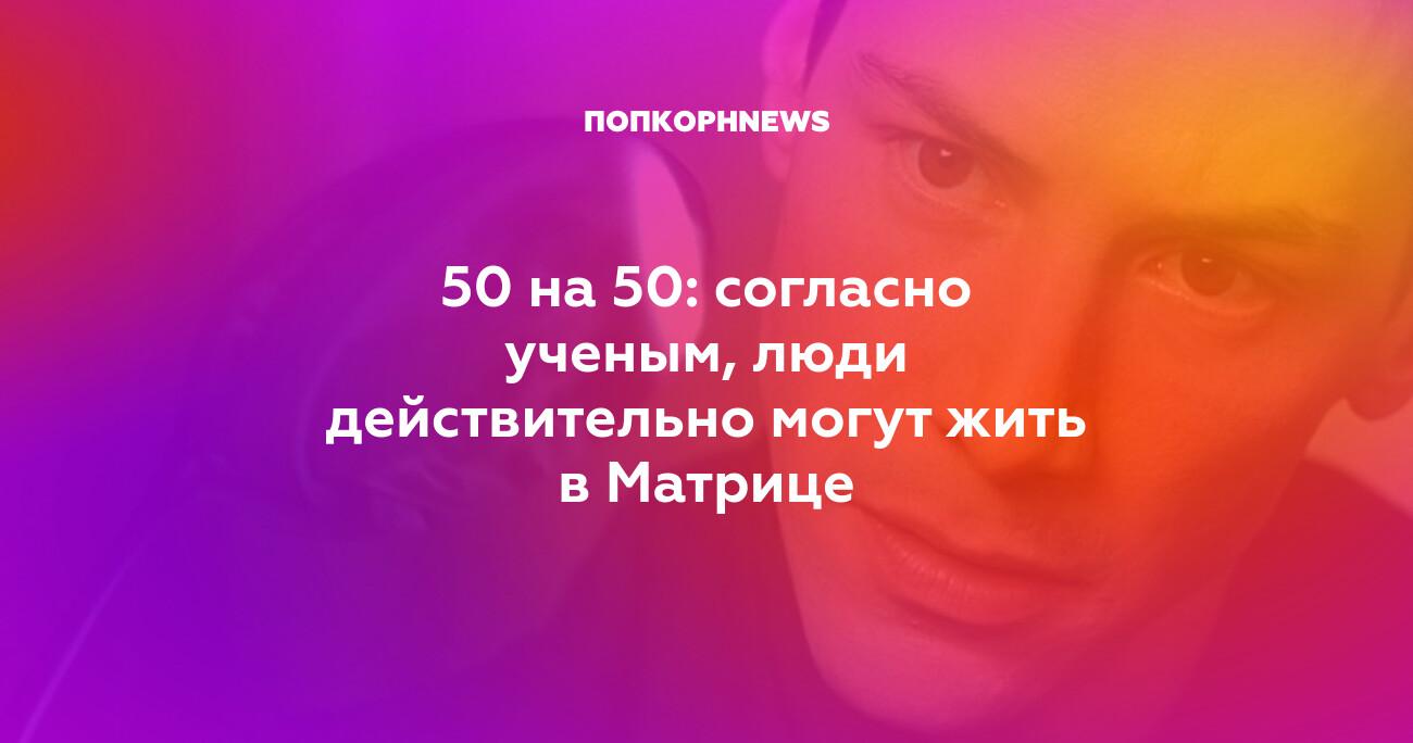 50 на 50: согласно ученым, люди действительно могут жить в Матрице