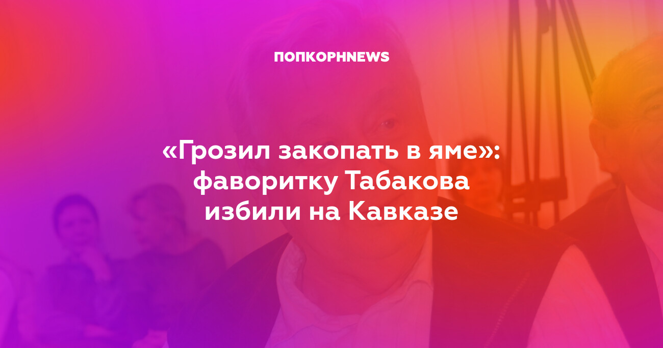 «Грозил закопать в яме»: фаворитку Табакова избили на Кавказе
