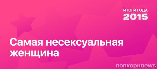 Итоги года 2015 по версии ПОПКОРНNews: Самая несексуальная женщина